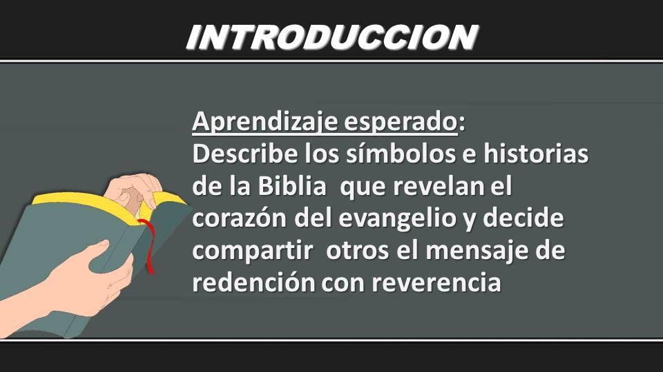 INTRODUCCION Aprendizaje esperado: Describe los símbolos e historias de la Biblia que revelan el corazón del evangelio y decide compartir otros el men