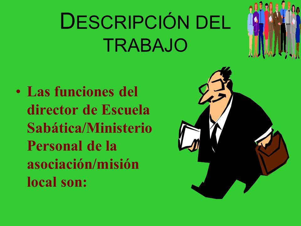D ESCRIPCIÓN DEL TRABAJO Las funciones del director de Escuela Sabática/Ministerio Personal de la asociación/misión local son: