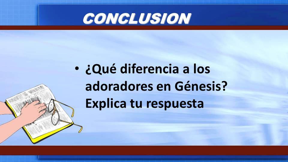 CONCLUSION ¿Qué diferencia a los adoradores en Génesis? Explica tu respuesta