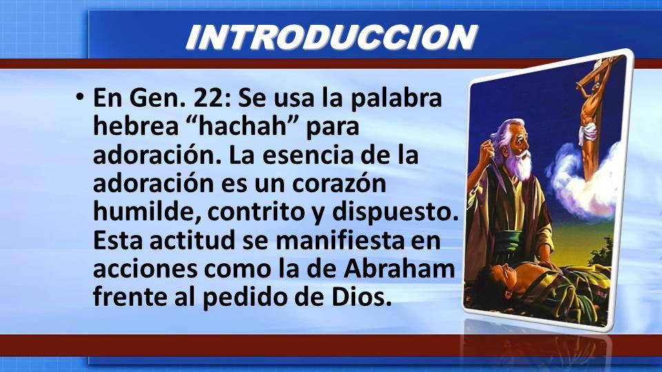 INTRODUCCION En Gen. 22: Se usa la palabra hebrea hachah para adoración. La esencia de la adoración es un corazón humilde, contrito y dispuesto. Esta