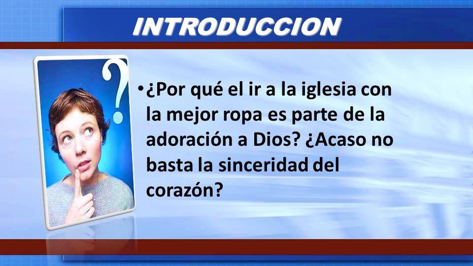 INTRODUCCION ¿Por qué el ir a la iglesia con la mejor ropa es parte de la adoración a Dios? ¿Acaso no basta la sinceridad del corazón?