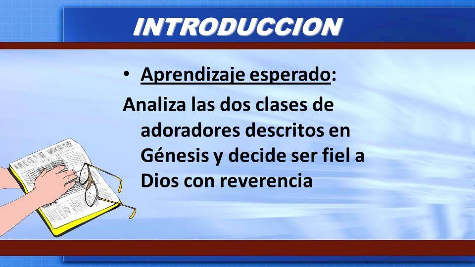 INTRODUCCION Aprendizaje esperado: Analiza las dos clases de adoradores descritos en Génesis y decide ser fiel a Dios con reverencia