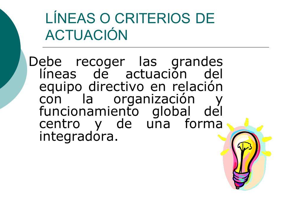 LÍNEAS O CRITERIOS DE ACTUACIÓN Debe recoger las grandes líneas de actuación del equipo directivo en relación con la organización y funcionamiento global del centro y de una forma integradora.