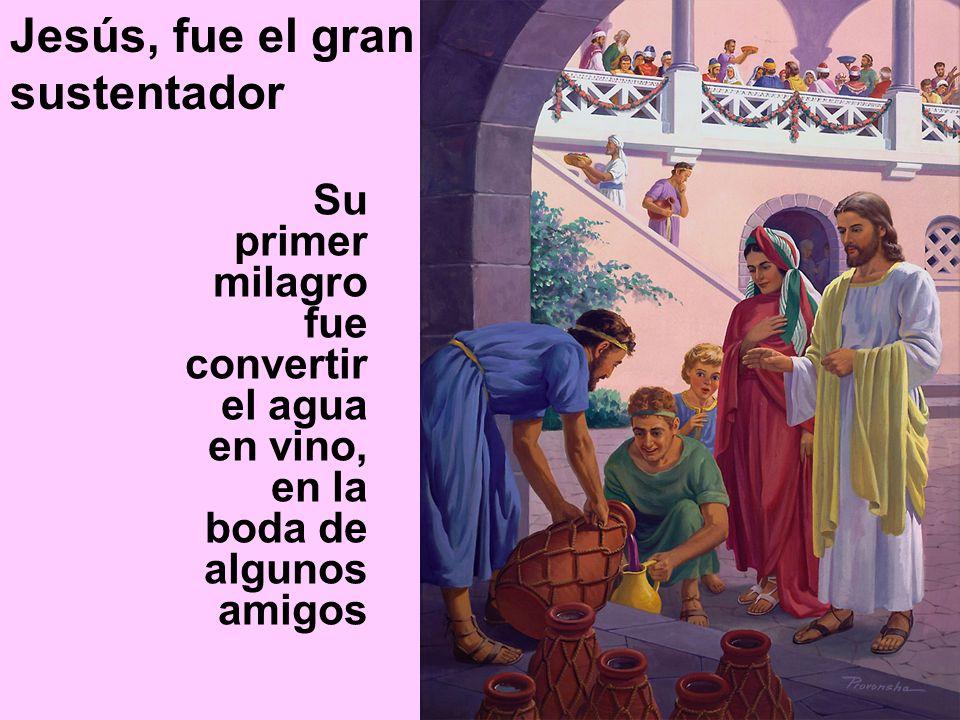 Su primer milagro fue convertir el agua en vino, en la boda de algunos amigos Jesús, fue el gran sustentador