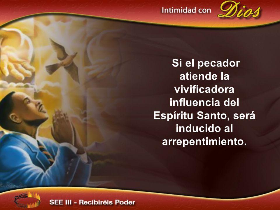 Si el pecador atiende la vivificadora influencia del Espíritu Santo, será inducido al arrepentimiento.
