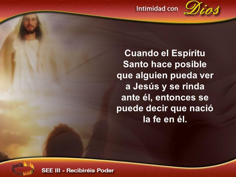 Cuando el Espíritu Santo hace posible que alguien pueda ver a Jesús y se rinda ante él, entonces se puede decir que nació la fe en él.