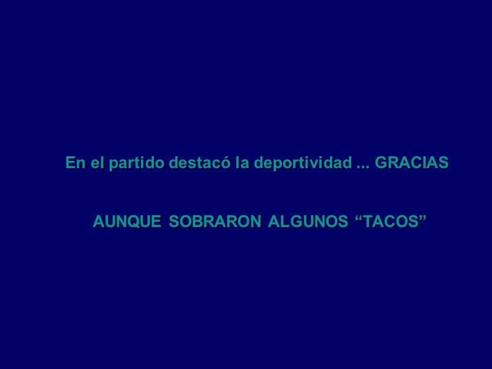 En el partido destacó la deportividad... GRACIAS AUNQUE SOBRARON ALGUNOS TACOS