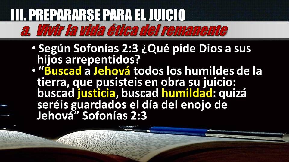 Según Sofonías 2:3 ¿Qué pide Dios a sus hijos arrepentidos? Buscad a Jehová todos los humildes de la tierra, que pusisteis en obra su juicio: buscad j