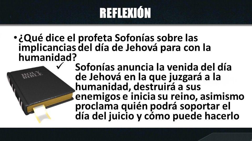 REFLEXIÓN ¿Qué dice el profeta Sofonías sobre las implicancias del día de Jehová para con la humanidad? Sofonías anuncia la venida del día de Jehová e