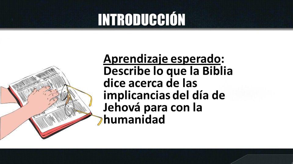 INTRODUCCIÓN Aprendizaje esperado: Describe lo que la Biblia dice acerca de las implicancias del día de Jehová para con la humanidad