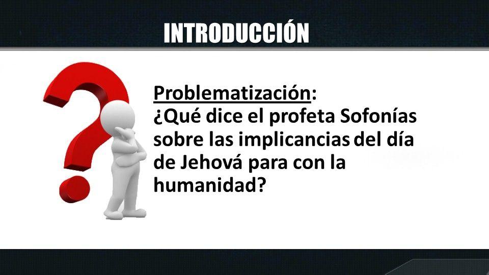 INTRODUCCIÓN Problematización: ¿Qué dice el profeta Sofonías sobre las implicancias del día de Jehová para con la humanidad?