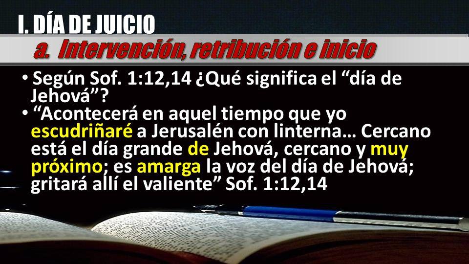 I. DÍA DE JUICIO Según Sof. 1:12,14 ¿Qué significa el día de Jehová? Acontecerá en aquel tiempo que yo escudriñaré a Jerusalén con linterna… Cercano e