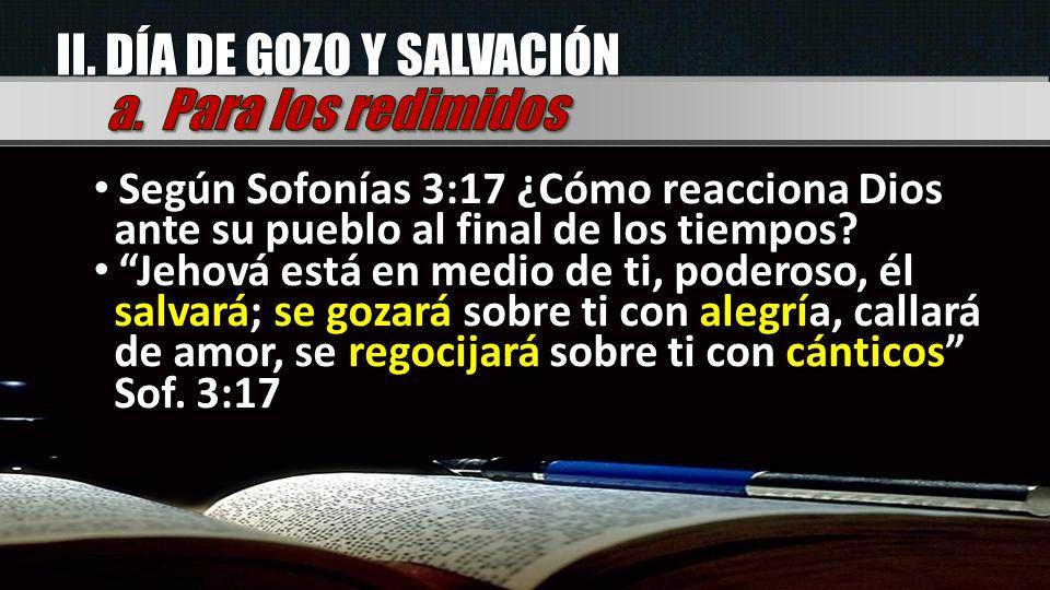II. DÍA DE GOZO Y SALVACIÓN Según Sofonías 3:17 ¿Cómo reacciona Dios ante su pueblo al final de los tiempos? Jehová está en medio de ti, poderoso, él