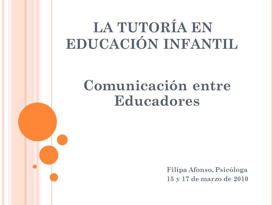 LA TUTORÍA EN EDUCACIÓN INFANTIL Comunicación entre Educadores Filipa Afonso, Psicóloga 15 y 17 de marzo de 2010