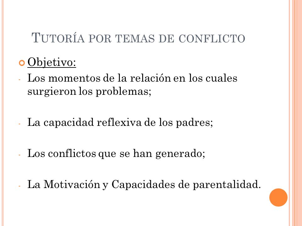 T UTORÍA POR TEMAS DE CONFLICTO Objetivo: - Los momentos de la relación en los cuales surgieron los problemas; - La capacidad reflexiva de los padres;