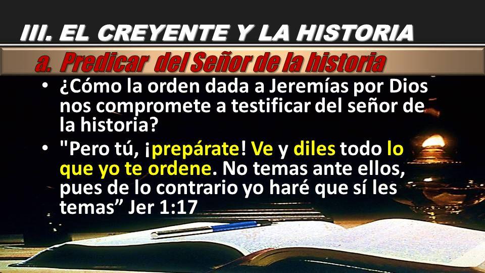 ¿Cómo la orden dada a Jeremías por Dios nos compromete a testificar del señor de la historia? ¿Cómo la orden dada a Jeremías por Dios nos compromete a