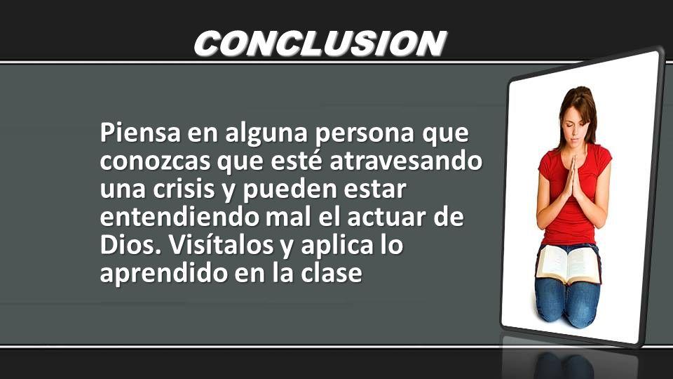 CONCLUSION Piensa en alguna persona que conozcas que esté atravesando una crisis y pueden estar entendiendo mal el actuar de Dios. Visítalos y aplica