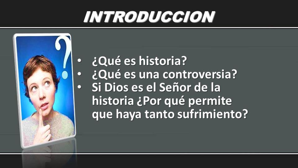 INTRODUCCION ¿Qué es historia? ¿Qué es historia? ¿Qué es una controversia? ¿Qué es una controversia? Si Dios es el Señor de la historia ¿Por qué permi