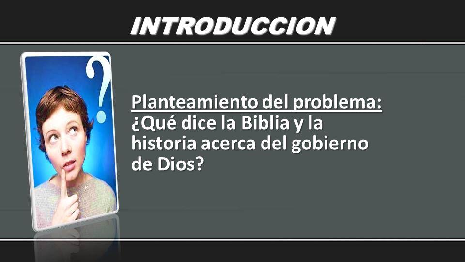 INTRODUCCION Planteamiento del problema: ¿Qué dice la Biblia y la historia acerca del gobierno de Dios?