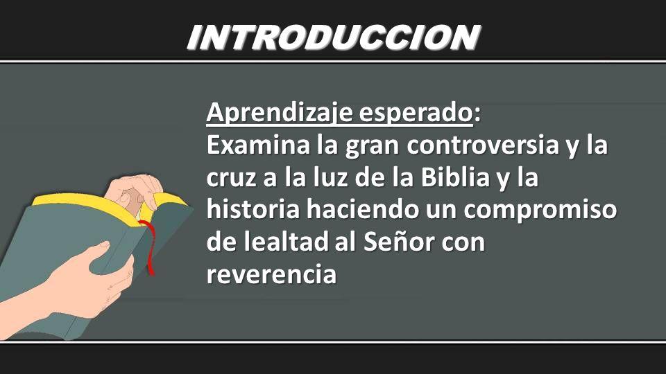 INTRODUCCION Aprendizaje esperado: Examina la gran controversia y la cruz a la luz de la Biblia y la historia haciendo un compromiso de lealtad al Señ