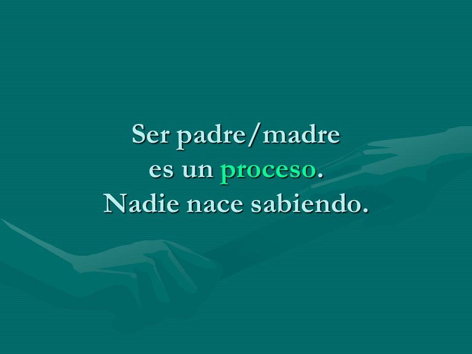 Ser padre/madre es un proceso. Nadie nace sabiendo.