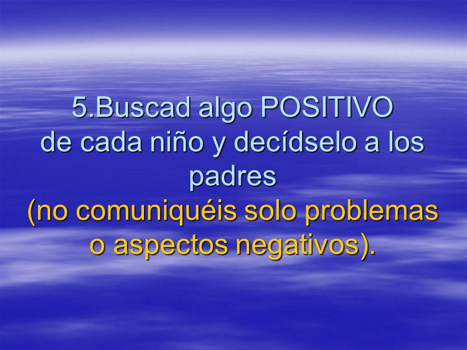 5.Buscad algo POSITIVO de cada niño y decídselo a los padres (no comuniquéis solo problemas o aspectos negativos).
