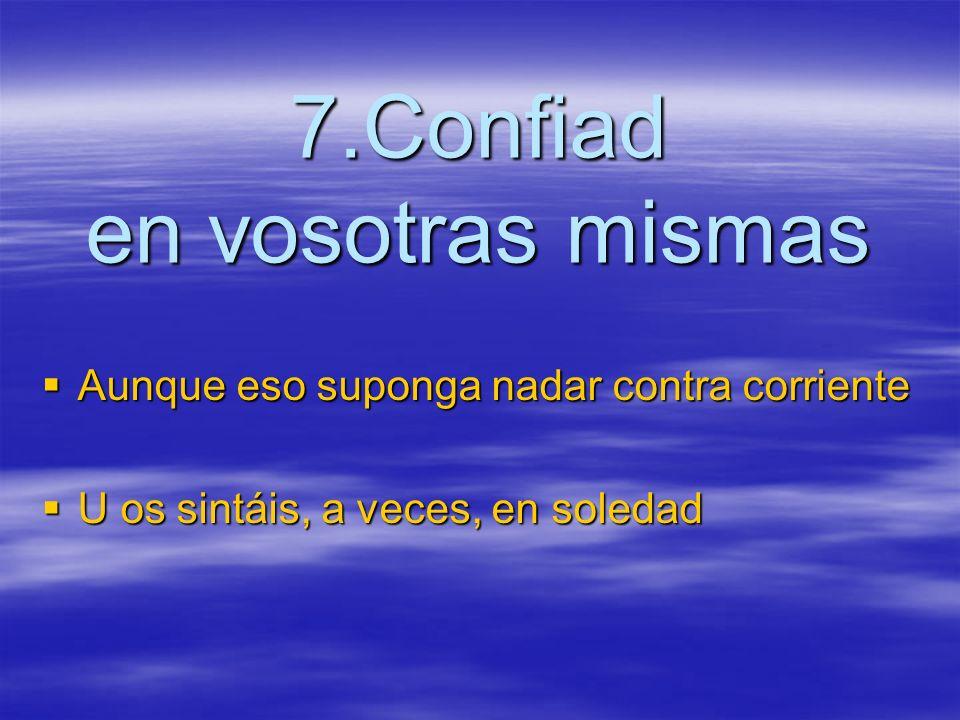 7.Confiad en vosotras mismas Aunque eso suponga nadar contra corriente Aunque eso suponga nadar contra corriente U os sintáis, a veces, en soledad U os sintáis, a veces, en soledad