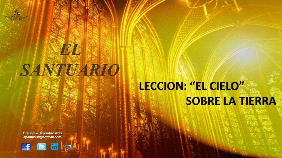 LECCION: EL CIELO SOBRE LA TIERRA Octubre – Diciembre 2013 apadilla88@hotmail.com EL SANTUARIO