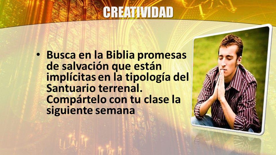 CREATIVIDAD Busca en la Biblia promesas de salvación que están implícitas en la tipología del Santuario terrenal. Compártelo con tu clase la siguiente
