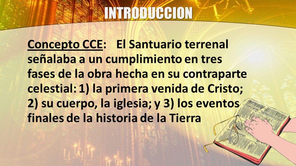 INTRODUCCION Concepto CCE:El Santuario terrenal señalaba a un cumplimiento en tres fases de la obra hecha en su contraparte celestial: 1) la primera v