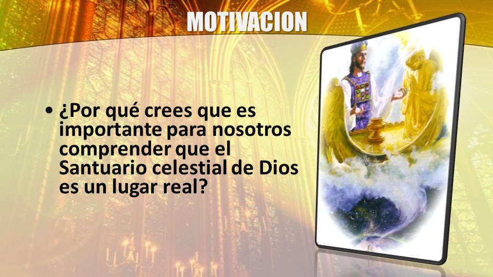 MOTIVACION ¿Por qué crees que es importante para nosotros comprender que el Santuario celestial de Dios es un lugar real?