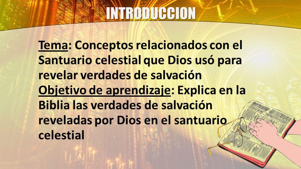 INTRODUCCION Tema: Conceptos relacionados con el Santuario celestial que Dios usó para revelar verdades de salvación Objetivo de aprendizaje: Explica