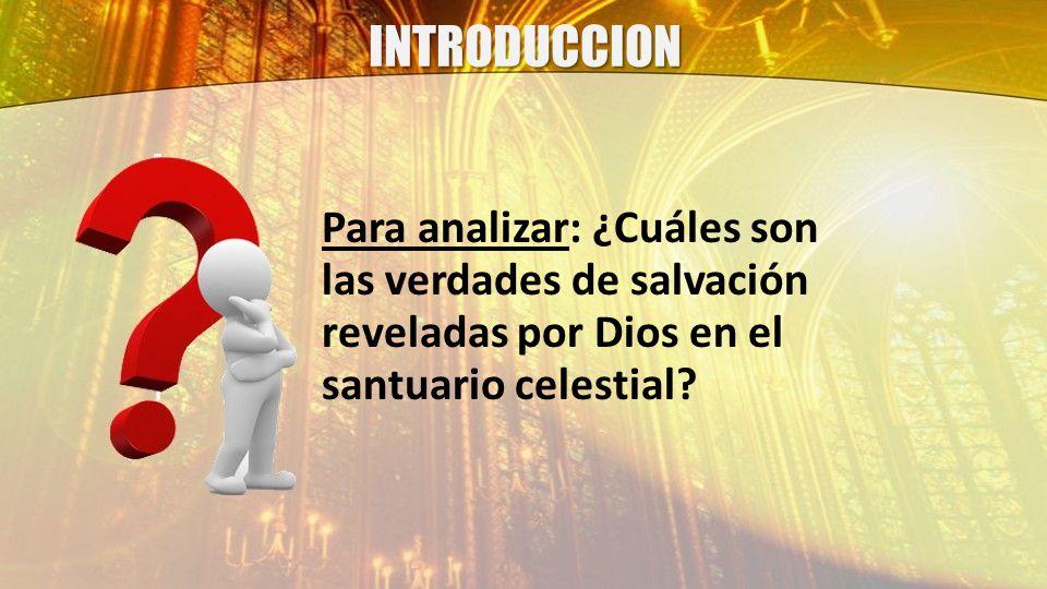 INTRODUCCION Para analizar: ¿Cuáles son las verdades de salvación reveladas por Dios en el santuario celestial?