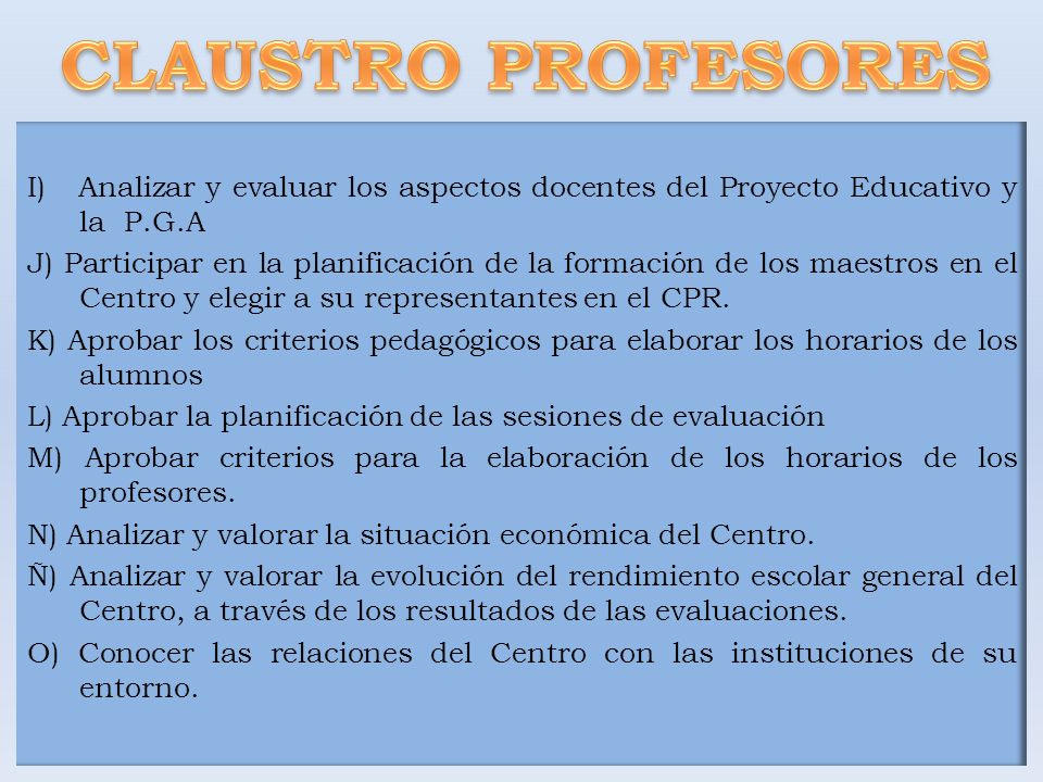 I) Analizar y evaluar los aspectos docentes del Proyecto Educativo y la P.G.A J) Participar en la planificación de la formación de los maestros en el