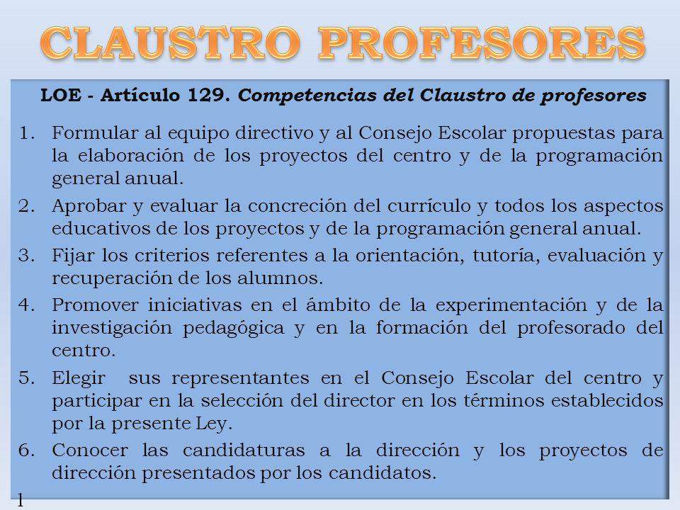 LOE - Artículo 129. Competencias del Claustro de profesores 1.Formular al equipo directivo y al Consejo Escolar propuestas para la elaboración de los