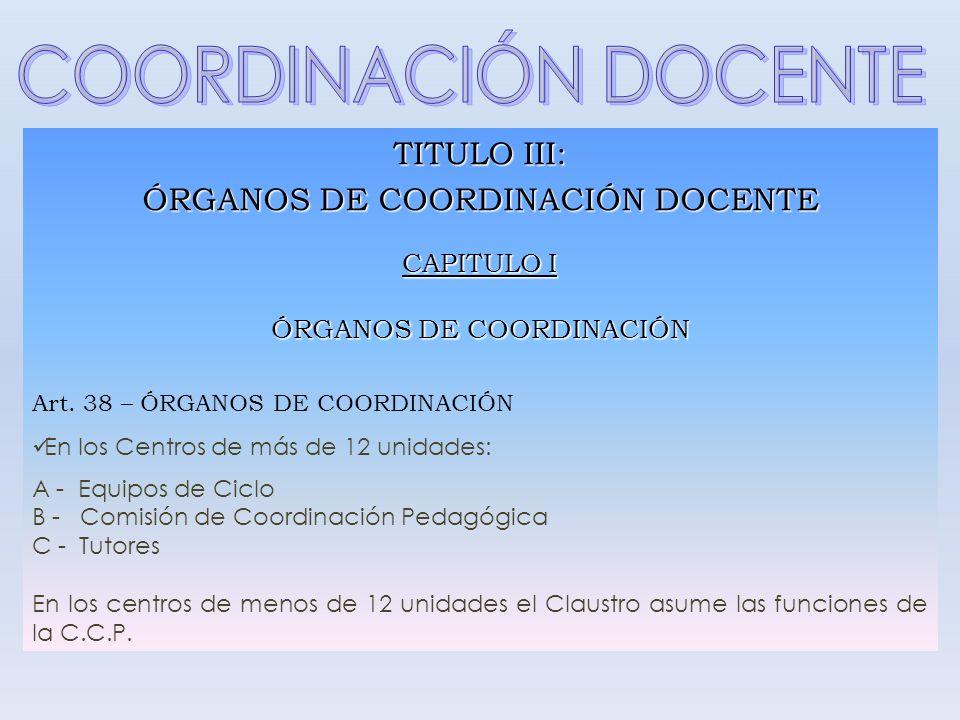 TITULO III: ÓRGANOS DE COORDINACIÓN DOCENTE CAPITULO I ÓRGANOS DE COORDINACIÓN Art. 38 – ÓRGANOS DE COORDINACIÓN En los Centros de más de 12 unidades: