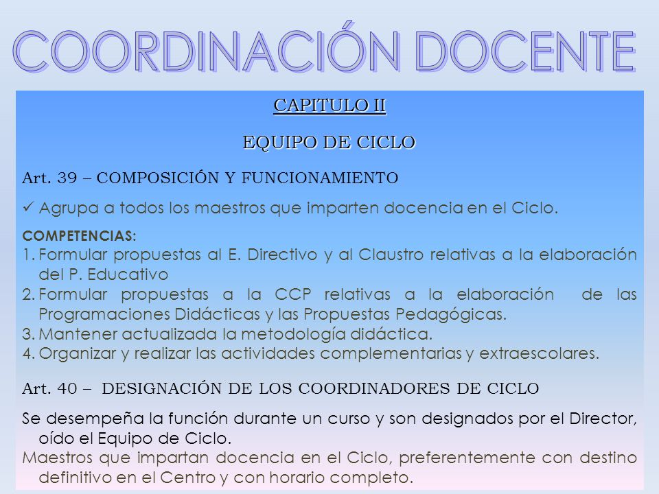 CAPITULO II EQUIPO DE CICLO Art. 39 – COMPOSICIÓN Y FUNCIONAMIENTO Agrupa a todos los maestros que imparten docencia en el Ciclo. COMPETENCIAS: 1.Form