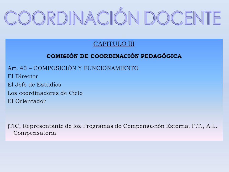 CAPITULO III COMISIÓN DE COORDINACIÓN PEDAGÓGICA Art. 43 – COMPOSICIÓN Y FUNCIONAMIENTO El Director El Jefe de Estudios Los coordinadores de Ciclo El