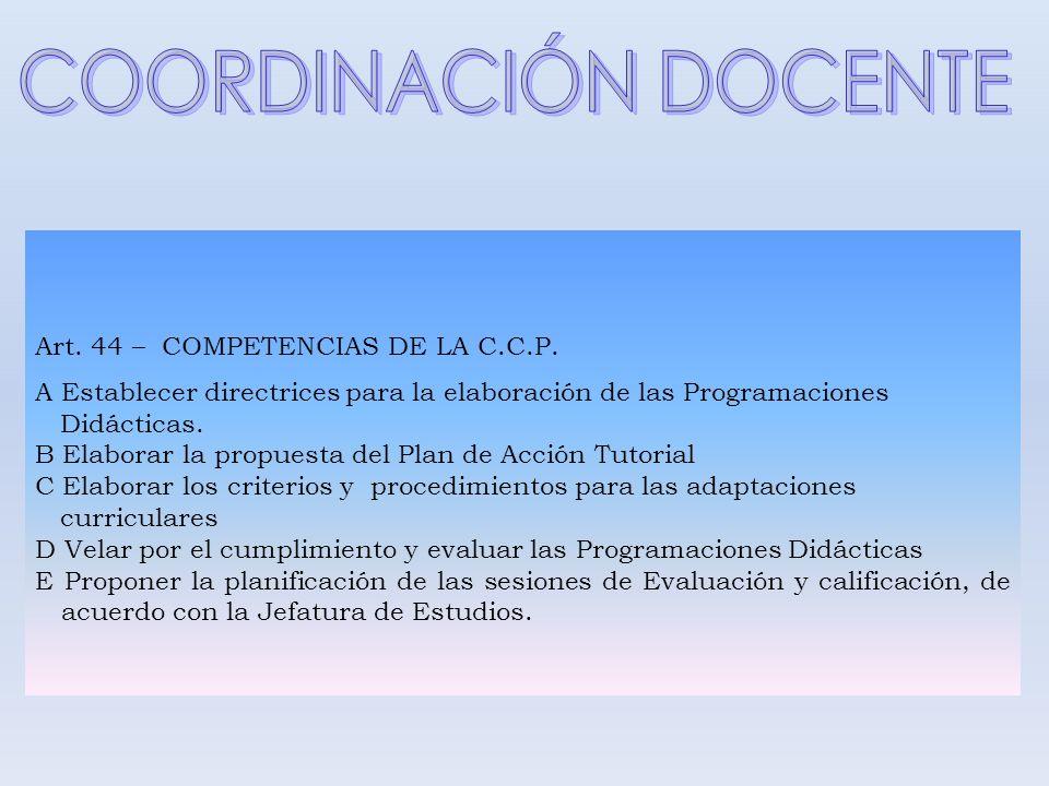 Art. 44 – COMPETENCIAS DE LA C.C.P. A Establecer directrices para la elaboración de las Programaciones Didácticas. B Elaborar la propuesta del Plan de