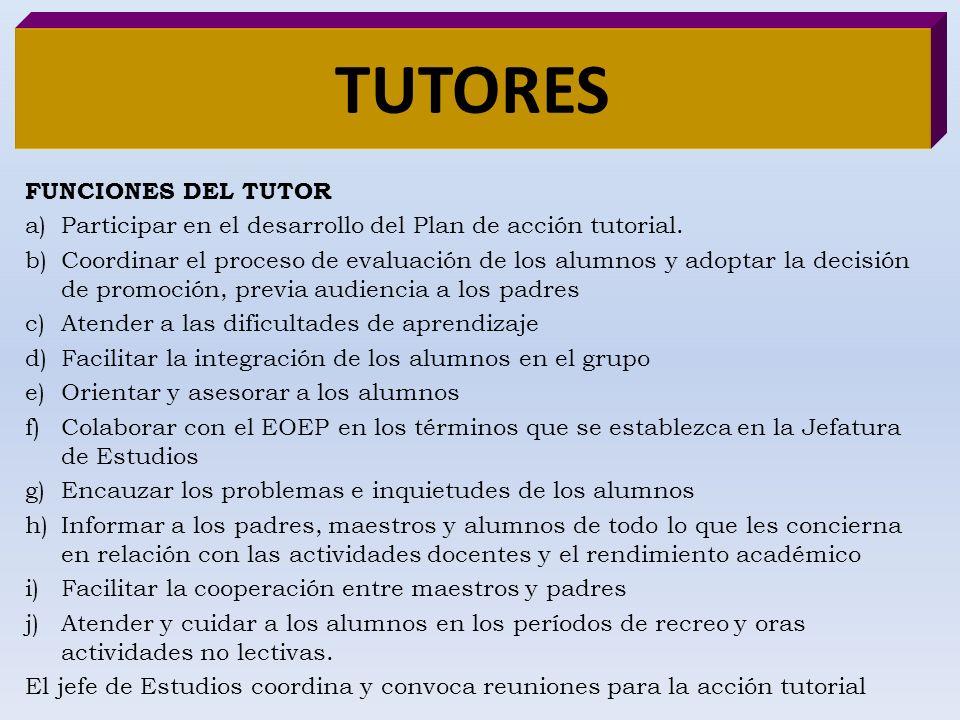 TUTORES FUNCIONES DEL TUTOR a)Participar en el desarrollo del Plan de acción tutorial. b)Coordinar el proceso de evaluación de los alumnos y adoptar l