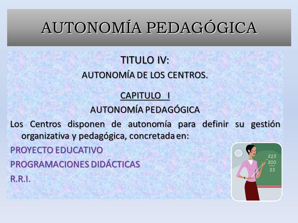 AUTONOMÍA PEDAGÓGICA TITULO IV: AUTONOMÍA DE LOS CENTROS. CAPITULO I AUTONOMÍA PEDAGÓGICA Los Centros disponen de autonomía para definir su gestión or