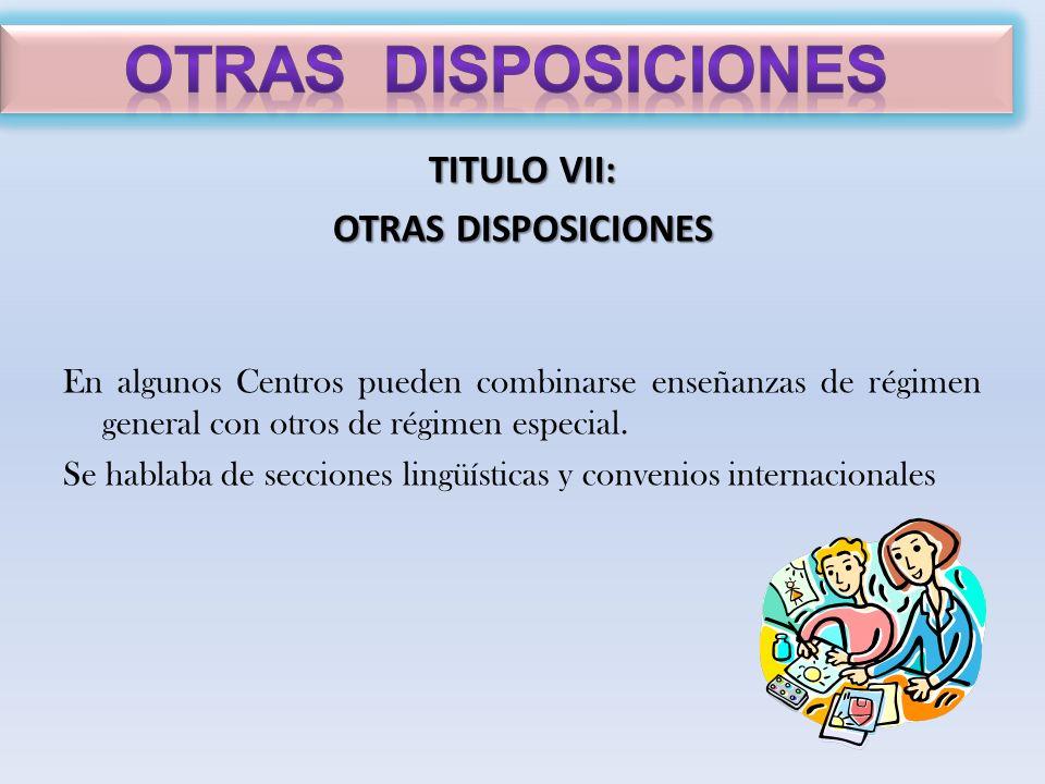 TITULO VII: OTRAS DISPOSICIONES En algunos Centros pueden combinarse enseñanzas de régimen general con otros de régimen especial. Se hablaba de seccio