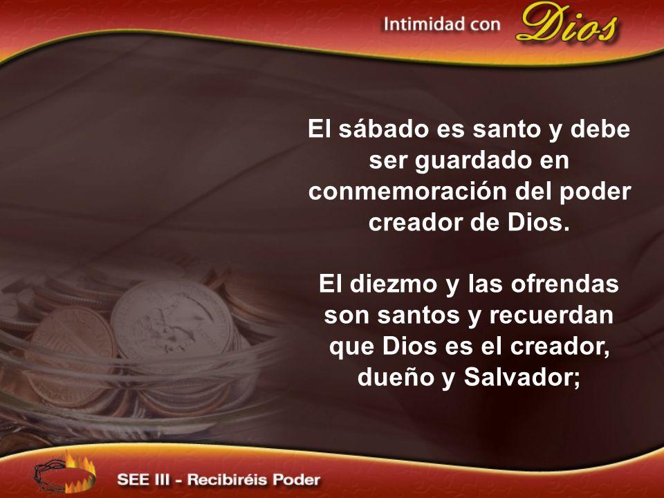El sábado es santo y debe ser guardado en conmemoración del poder creador de Dios. El diezmo y las ofrendas son santos y recuerdan que Dios es el crea