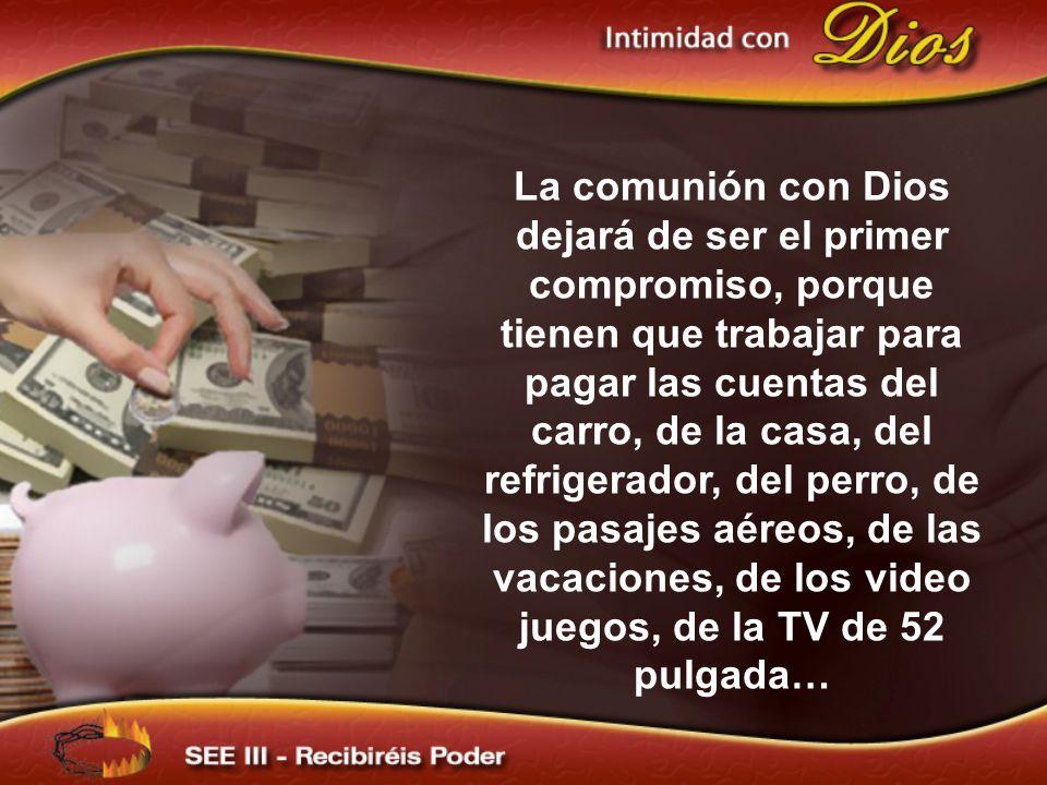 La comunión con Dios dejará de ser el primer compromiso, porque tienen que trabajar para pagar las cuentas del carro, de la casa, del refrigerador, de