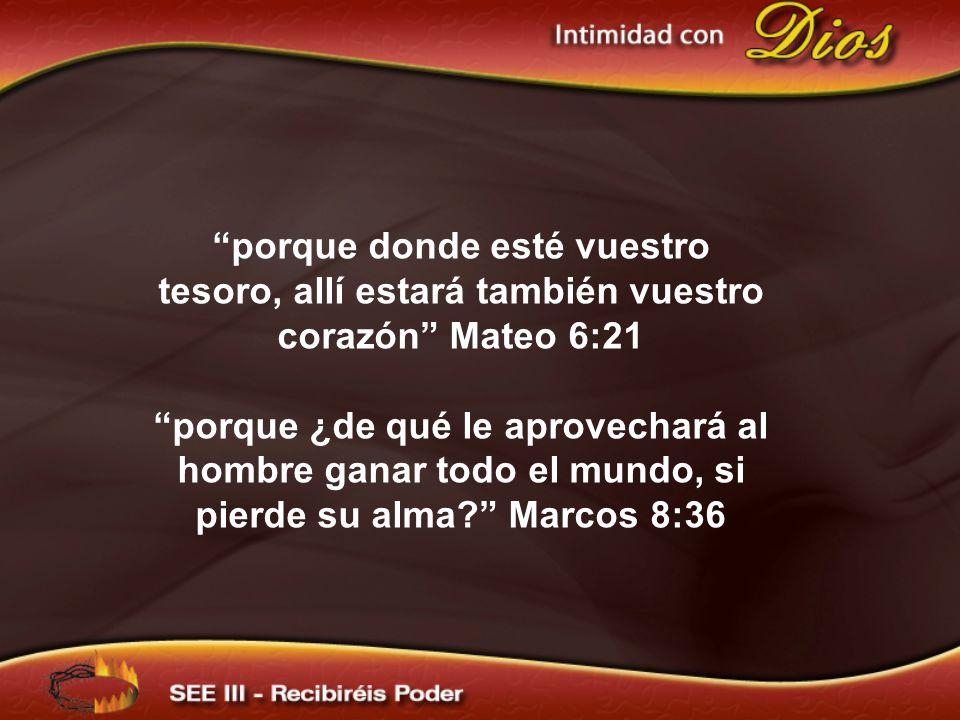 porque donde esté vuestro tesoro, allí estará también vuestro corazón Mateo 6:21 porque ¿de qué le aprovechará al hombre ganar todo el mundo, si pierd
