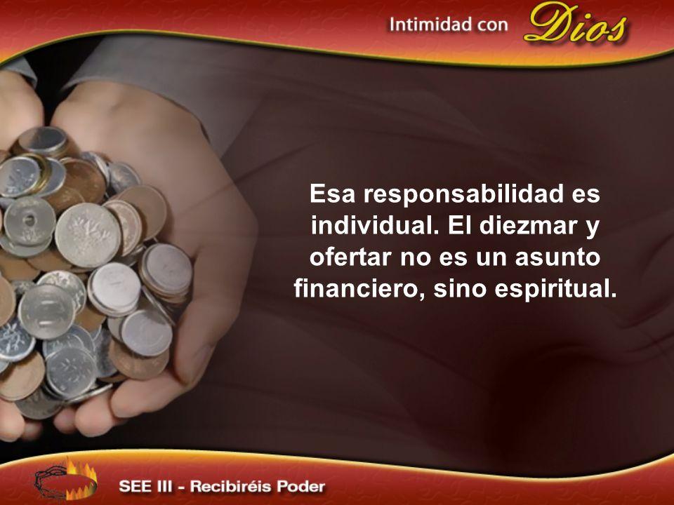 Esa responsabilidad es individual. El diezmar y ofertar no es un asunto financiero, sino espiritual.