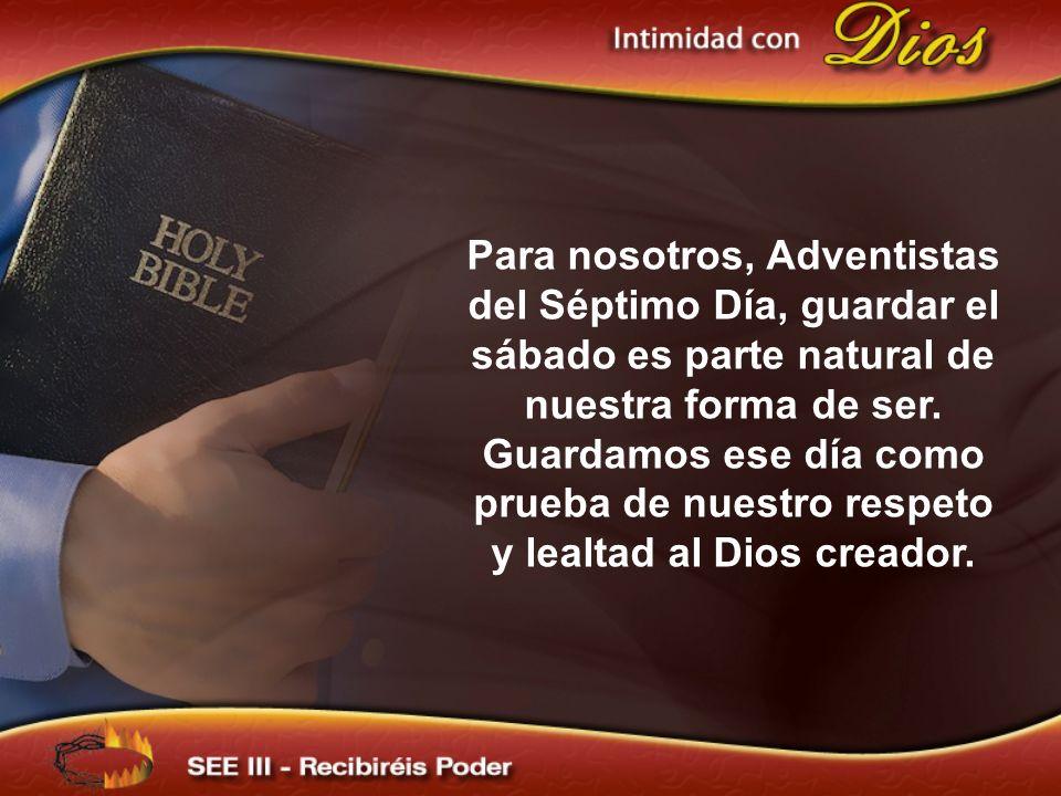 Para nosotros, Adventistas del Séptimo Día, guardar el sábado es parte natural de nuestra forma de ser. Guardamos ese día como prueba de nuestro respe