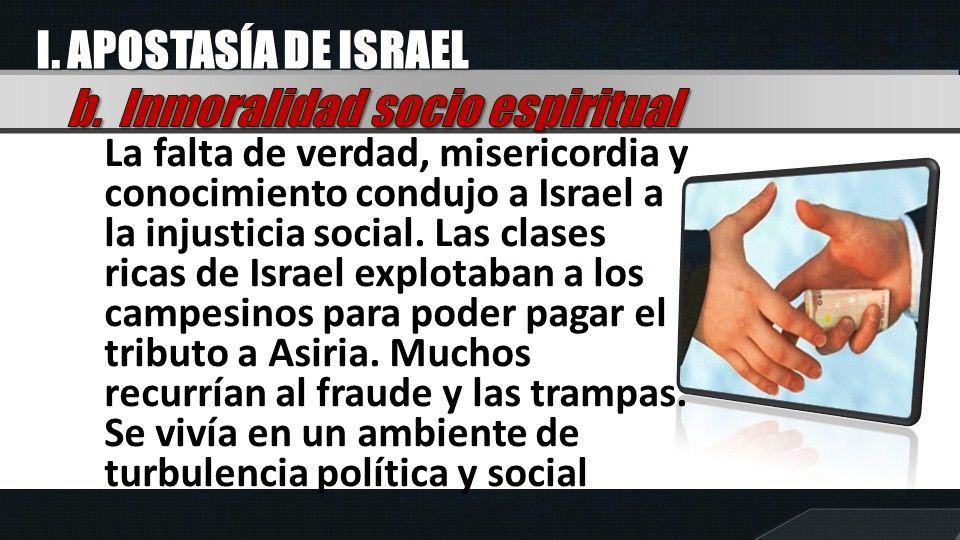I. APOSTASÍA DE ISRAEL La falta de verdad, misericordia y conocimiento condujo a Israel a la injusticia social. Las clases ricas de Israel explotaban