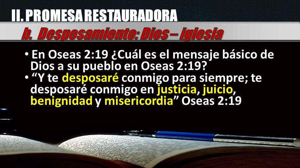II. PROMESA RESTAURADORA En Oseas 2:19 ¿Cuál es el mensaje básico de Dios a su pueblo en Oseas 2:19? Y te desposaré conmigo para siempre; te desposaré