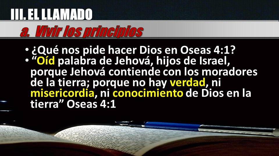 III. EL LLAMADO ¿Qué nos pide hacer Dios en Oseas 4:1? Oíd palabra de Jehová, hijos de Israel, porque Jehová contiende con los moradores de la tierra;